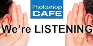 PhotoshopCAFE is listening! Go ahead and speak.